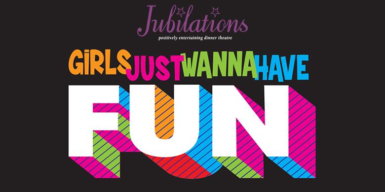 Jubilations Dinner Theatre: Girls Just Wanna Have Fun